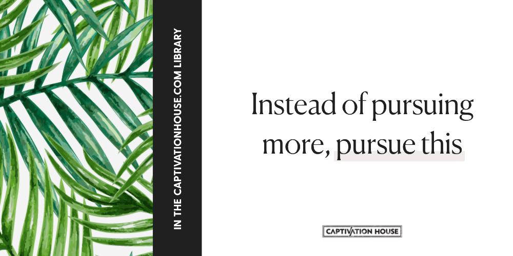 Instead of pursuing more, pursue THIS